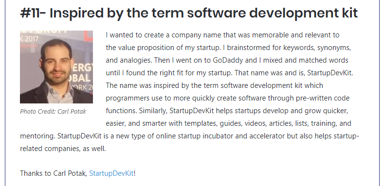 Inspired by the term, software development kit. I wanted to create a company name that was memorable and relevant to the value proposition of my startup. I brainstormed for keywords, synonyms, and analogies. Then I went on to GoDaddy and I mixed and matched words until I found the right fit for my startup. That name was and is, StartupDevKit. The name was inspired by the term software development kit which programmers use to more quickly create software through pre-written code functions. Similarly, StartupDevKit helps startups develop and grow quicker, easier, and smarter with templates, guides, videos, articles, lists, training, and mentoring. StartupDevKit is a new type of online startup incubator and accelerator but also helps startup-related companies, as well.
